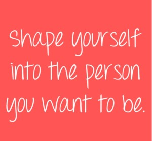 Shape Yourself into the Person You Want to Be